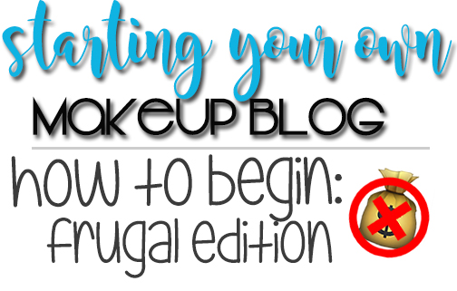 Starting Your Own Makeup Blog | How To Begin (Frugal Edition)